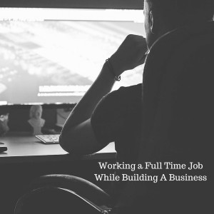 Working a Full Time Job While Building A Business